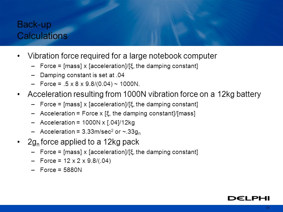 Back-up Calculations Vibration force required for a large notebook computer. Force = [mass] x [acceleration]/[ξ, the damping constant]